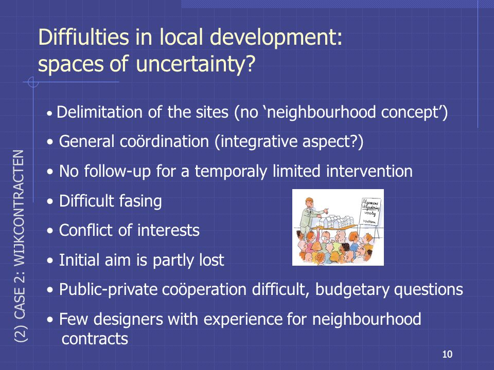 10 Diffiulties in local development: spaces of uncertainty? Delimitation of the sites (no 'neighbourhood concept') General coördination (integrative a