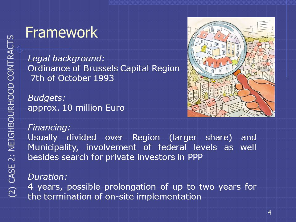 4 Framework (2) CASE 2: NEIGHBOURHOOD CONTRACTS Legal background: Ordinance of Brussels Capital Region 7th of October 1993 Budgets: approx. 10 million