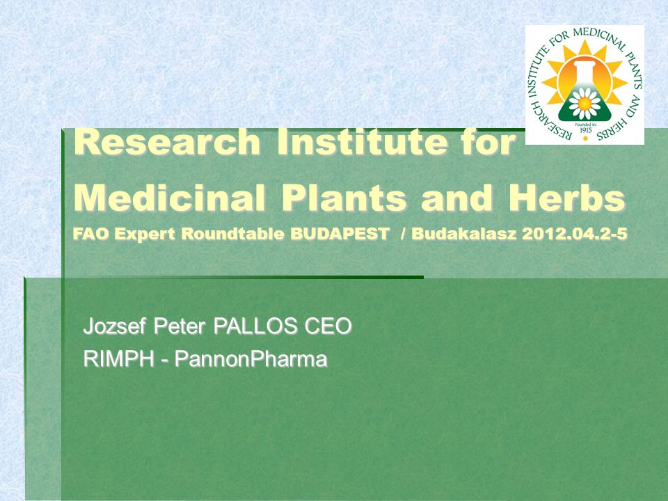 Research Institute for Medicinal Plants and Herbs FAO Expert Roundtable BUDAPEST / Budakalasz 2012.04.2-5 Jozsef Peter PALLOS CEO RIMPH - PannonPharma