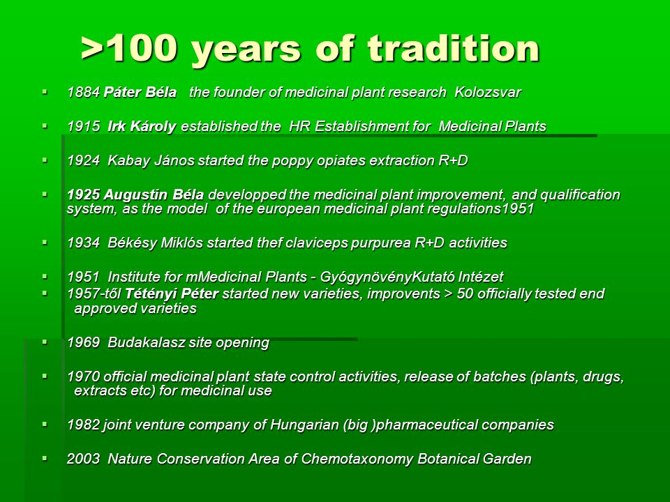>100 years of tradition >100 years of tradition  1884 Páter Béla the founder of medicinal plant research Kolozsvar  1915 Irk Károly established the HR Establishment for Medicinal Plants  1924 Kabay János started the poppy opiates extraction R+D  1925 Augustin Béla developped the medicinal plant improvement, and qualification system, as the model of the european medicinal plant regulations1951  1934 Békésy Miklós started thef claviceps purpurea R+D activities  1951 Institute for mMedicinal Plants - GyógynövényKutató Intézet  1957-től Tétényi Péter started new varieties, improvents > 50 officially tested end approved varieties  1969 Budakalasz site opening  1970 official medicinal plant state control activities, release of batches (plants, drugs, extracts etc) for medicinal use  1982 joint venture company of Hungarian (big )pharmaceutical companies  2003 Nature Conservation Area of Chemotaxonomy Botanical Garden