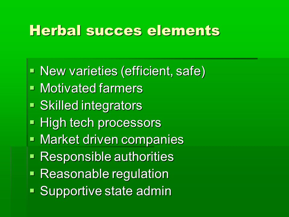 Herbal succes elements  New varieties (efficient, safe)  Motivated farmers  Skilled integrators  High tech processors  Market driven companies  Responsible authorities  Reasonable regulation  Supportive state admin