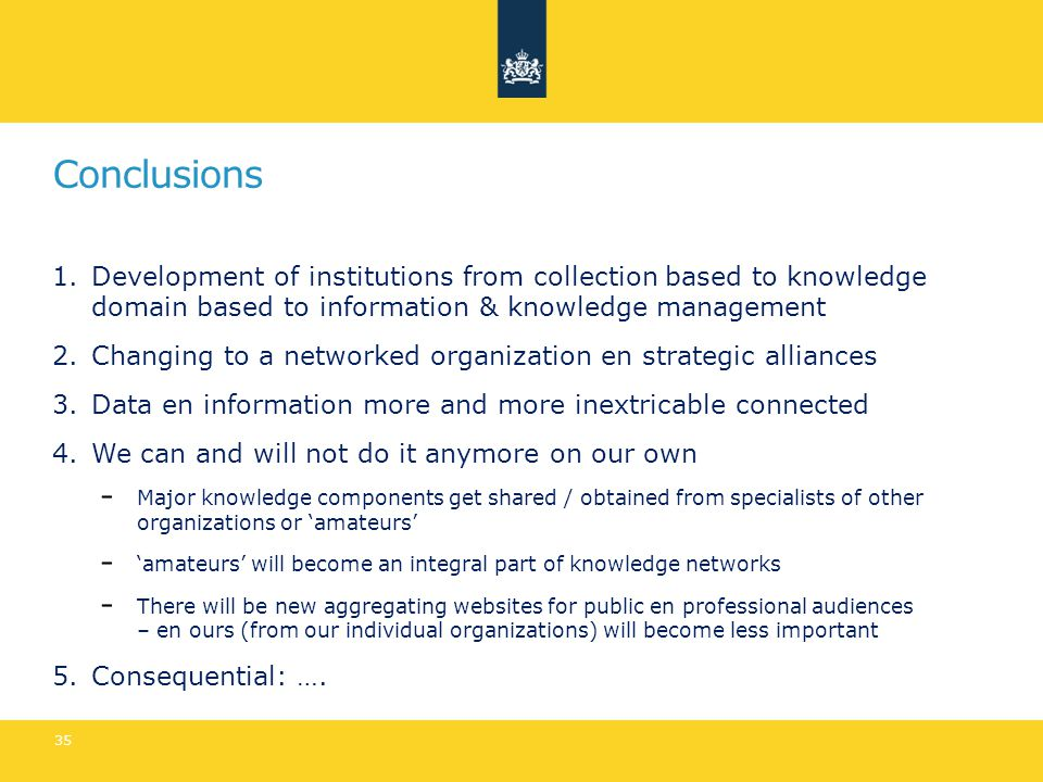 Conclusions 1.Development of institutions from collection based to knowledge domain based to information & knowledge management 2.Changing to a networked organization en strategic alliances 3.Data en information more and more inextricable connected 4.We can and will not do it anymore on our own Major knowledge components get shared / obtained from specialists of other organizations or 'amateurs' 'amateurs' will become an integral part of knowledge networks There will be new aggregating websites for public en professional audiences – en ours (from our individual organizations) will become less important 5.Consequential: ….