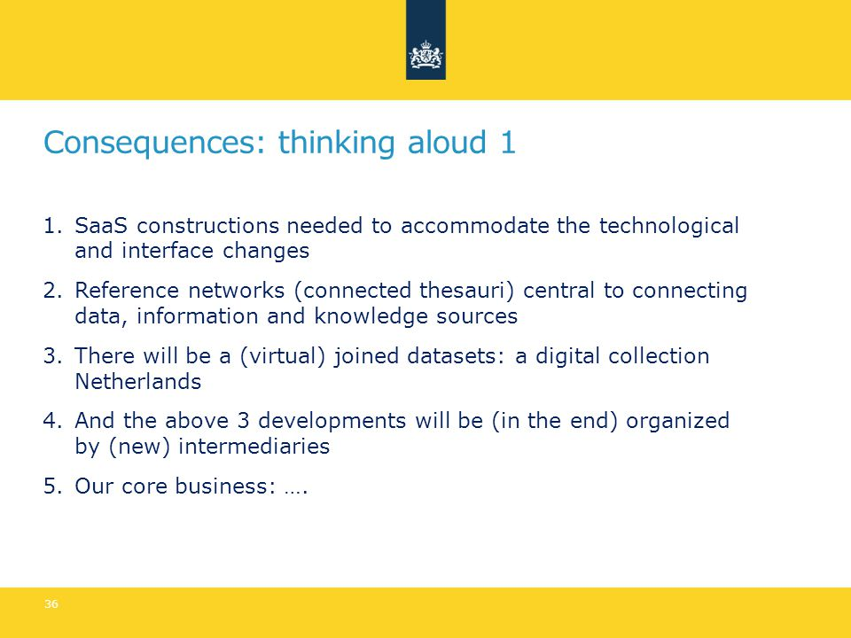 Consequences: thinking aloud 1 1.SaaS constructions needed to accommodate the technological and interface changes 2.Reference networks (connected thesauri) central to connecting data, information and knowledge sources 3.There will be a (virtual) joined datasets: a digital collection Netherlands 4.And the above 3 developments will be (in the end) organized by (new) intermediaries 5.Our core business: ….