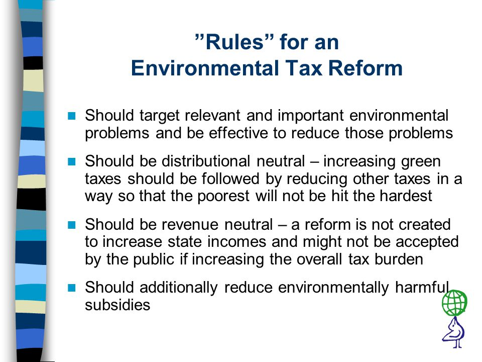 Rules for an Environmental Tax Reform Should target relevant and important environmental problems and be effective to reduce those problems Should be distributional neutral – increasing green taxes should be followed by reducing other taxes in a way so that the poorest will not be hit the hardest Should be revenue neutral – a reform is not created to increase state incomes and might not be accepted by the public if increasing the overall tax burden Should additionally reduce environmentally harmful subsidies
