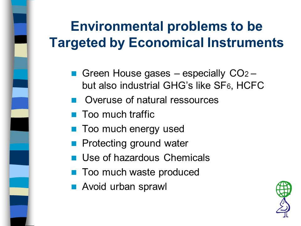 Environmental problems to be Targeted by Economical Instruments Green House gases – especially CO 2 – but also industrial GHG's like SF 6, HCFC Overuse of natural ressources Too much traffic Too much energy used Protecting ground water Use of hazardous Chemicals Too much waste produced Avoid urban sprawl
