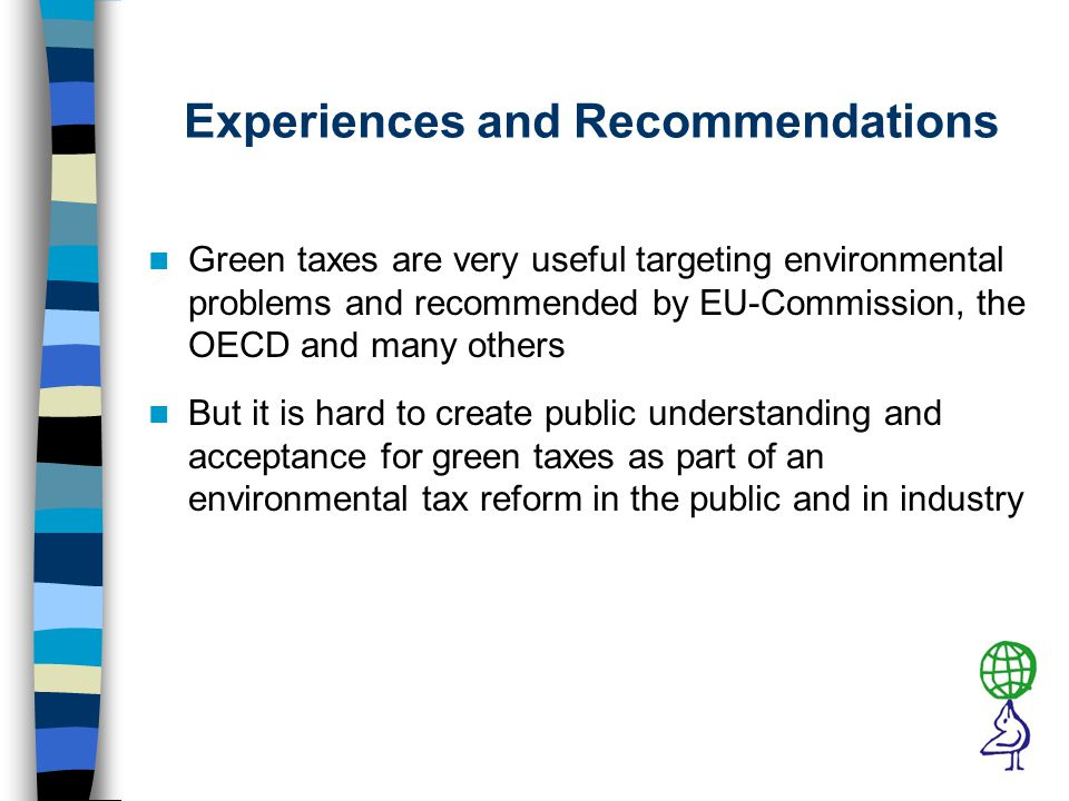 Experiences and Recommendations Green taxes are very useful targeting environmental problems and recommended by EU-Commission, the OECD and many others But it is hard to create public understanding and acceptance for green taxes as part of an environmental tax reform in the public and in industry