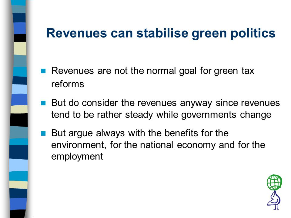 Revenues can stabilise green politics Revenues are not the normal goal for green tax reforms But do consider the revenues anyway since revenues tend to be rather steady while governments change But argue always with the benefits for the environment, for the national economy and for the employment