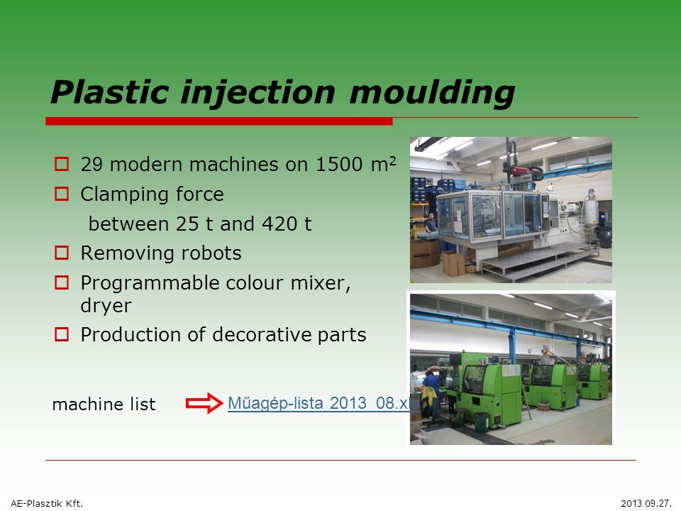 Plastic injection moulding  2 9 modern machines on 1500 m 2  Clamping force between 25 t and 420 t  Removing robots  Programmable colour mixer, dryer  Production of decorative parts AE-Plasztik Kft.
