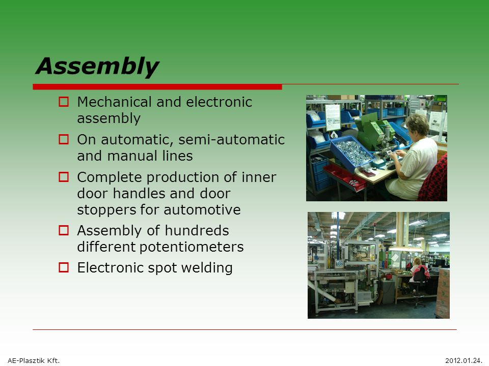 Assembly  Mechanical and electronic assembly  On automatic, semi-automatic and manual lines  Complete production of inner door handles and door stoppers for automotive  Assembly of hundreds different potentiometers  Electronic spot welding AE-Plasztik Kft.20 12.0 1.