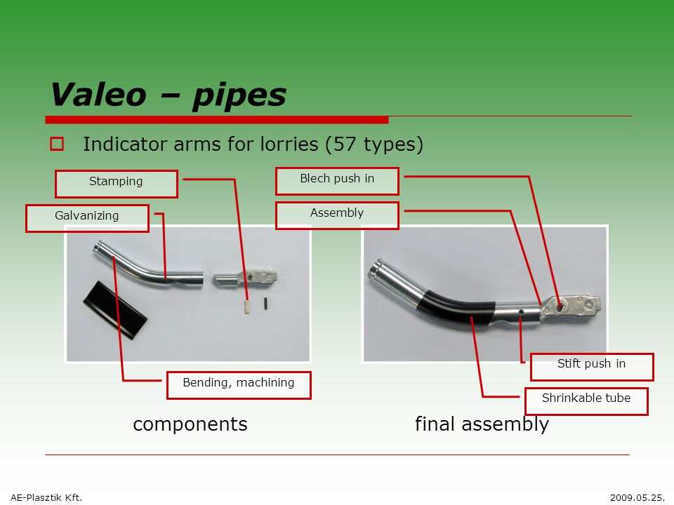 Valeo – pipes  Indicator arms for lorries (57 types) componentsfinal assembly Stamping Blech push in Assembly Galvanizing Stift push in Shrinkable tube Bending, machining AE-Plasztik Kft.2009.05.25.