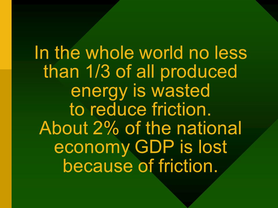 In the whole world no less than 1/3 of all produced energy is wasted to reduce friction. About 2% of the national economy GDP is lost because of frict