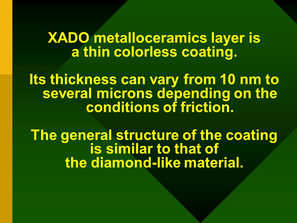 XADO metalloceramics layer is a thin colorless coating. Its thickness can vary from 10 nm to several microns depending on the conditions of friction.
