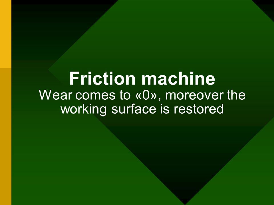 Friction machine Wear comes to «0», moreover the working surface is restored