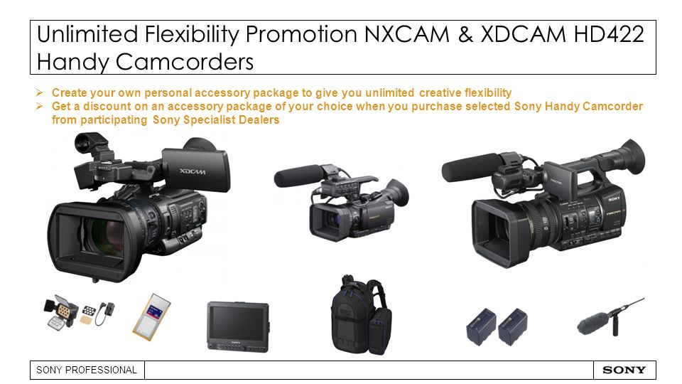 SONY PROFESSIONAL Unlimited Flexibility Promotion NXCAM & XDCAM HD422 Handy Camcorders  Create your own personal accessory package to give you unlimited creative flexibility  Get a discount on an accessory package of your choice when you purchase selected Sony Handy Camcorder from participating Sony Specialist Dealers