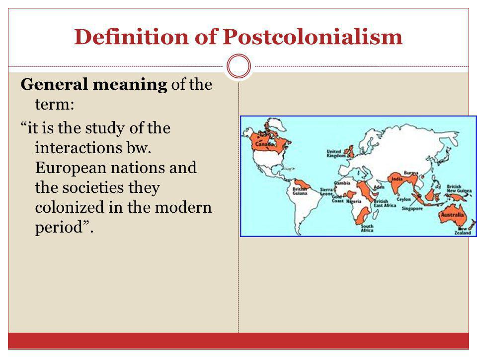 "Definition of Postcolonialism General meaning of the term: ""it is the study of the interactions bw. European nations and the societies they colonized"