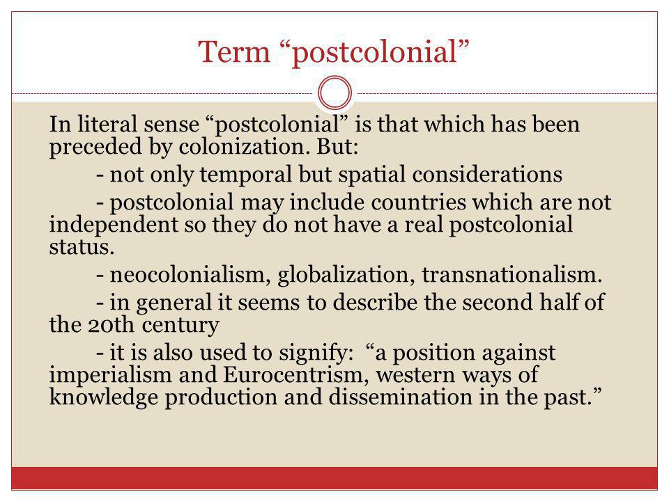 "Term ""postcolonial"" In literal sense ""postcolonial"" is that which has been preceded by colonization. But: - not only temporal but spatial consideratio"