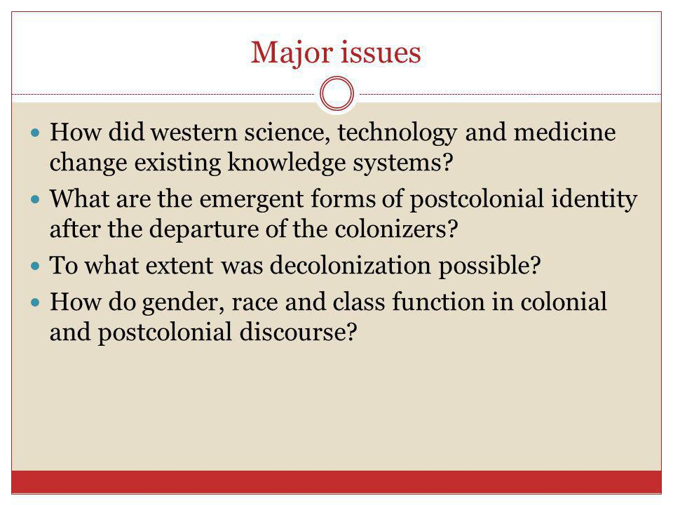 Major issues How did western science, technology and medicine change existing knowledge systems? What are the emergent forms of postcolonial identity