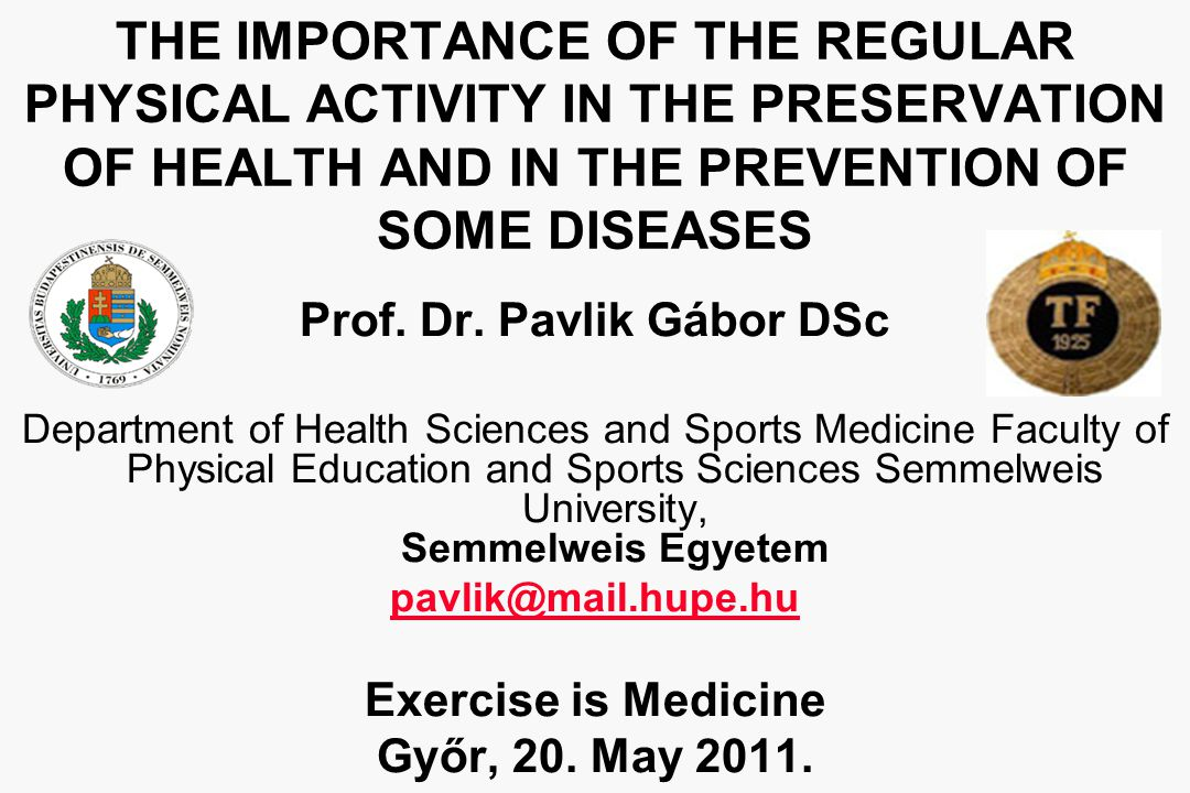 THE IMPORTANCE OF THE REGULAR PHYSICAL ACTIVITY IN THE PRESERVATION OF HEALTH AND IN THE PREVENTION OF SOME DISEASES Prof. Dr. Pavlik Gábor DSc Depart