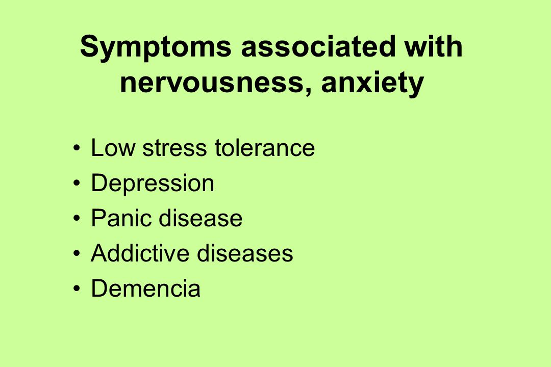 Symptoms associated with nervousness, anxiety Low stress tolerance Depression Panic disease Addictive diseases Demencia