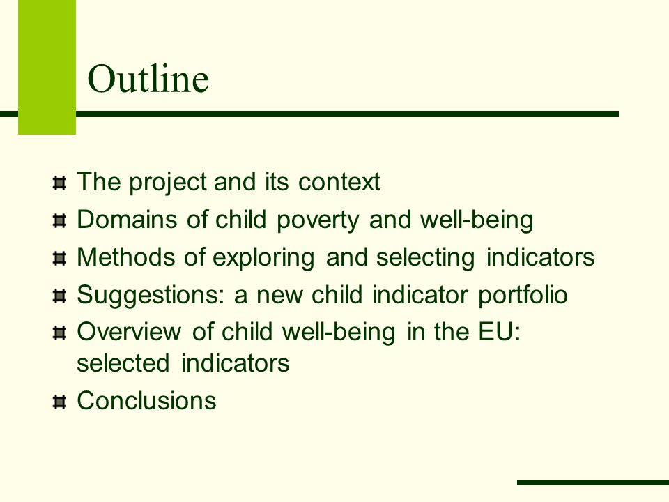 Outline The project and its context Domains of child poverty and well-being Methods of exploring and selecting indicators Suggestions: a new child indicator portfolio Overview of child well-being in the EU: selected indicators Conclusions