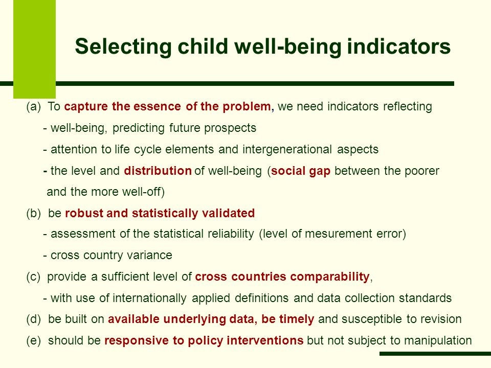 Selecting child well-being indicators (a) To capture the essence of the problem, we need indicators reflecting - well-being, predicting future prospects - attention to life cycle elements and intergenerational aspects - the level and distribution of well-being (social gap between the poorer and the more well-off) (b) be robust and statistically validated - assessment of the statistical reliability (level of mesurement error) - cross country variance (c) provide a sufficient level of cross countries comparability, - with use of internationally applied definitions and data collection standards (d) be built on available underlying data, be timely and susceptible to revision (e) should be responsive to policy interventions but not subject to manipulation