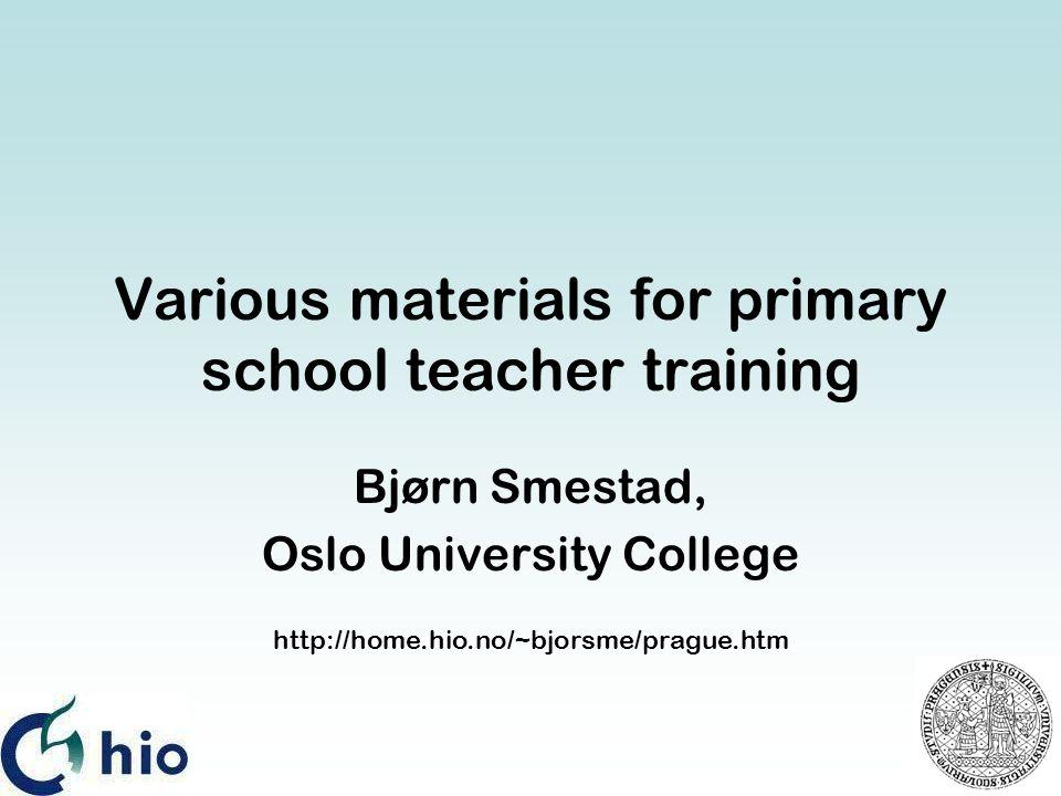Various materials for primary school teacher training Bjørn Smestad, Oslo University College http://home.hio.no/~bjorsme/prague.htm