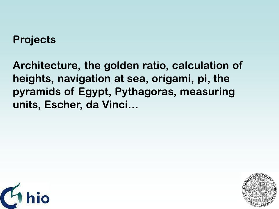 Projects Architecture, the golden ratio, calculation of heights, navigation at sea, origami, pi, the pyramids of Egypt, Pythagoras, measuring units, Escher, da Vinci…