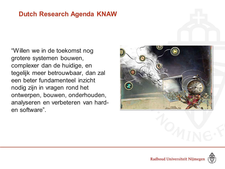 Dutch Research Agenda KNAW Willen we in de toekomst nog grotere systemen bouwen, complexer dan de huidige, en tegelijk meer betrouwbaar, dan zal een beter fundamenteel inzicht nodig zijn in vragen rond het ontwerpen, bouwen, onderhouden, analyseren en verbeteren van hard- en software .