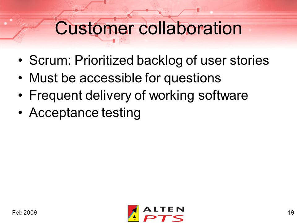 Feb 200919 Customer collaboration Scrum: Prioritized backlog of user stories Must be accessible for questions Frequent delivery of working software Ac