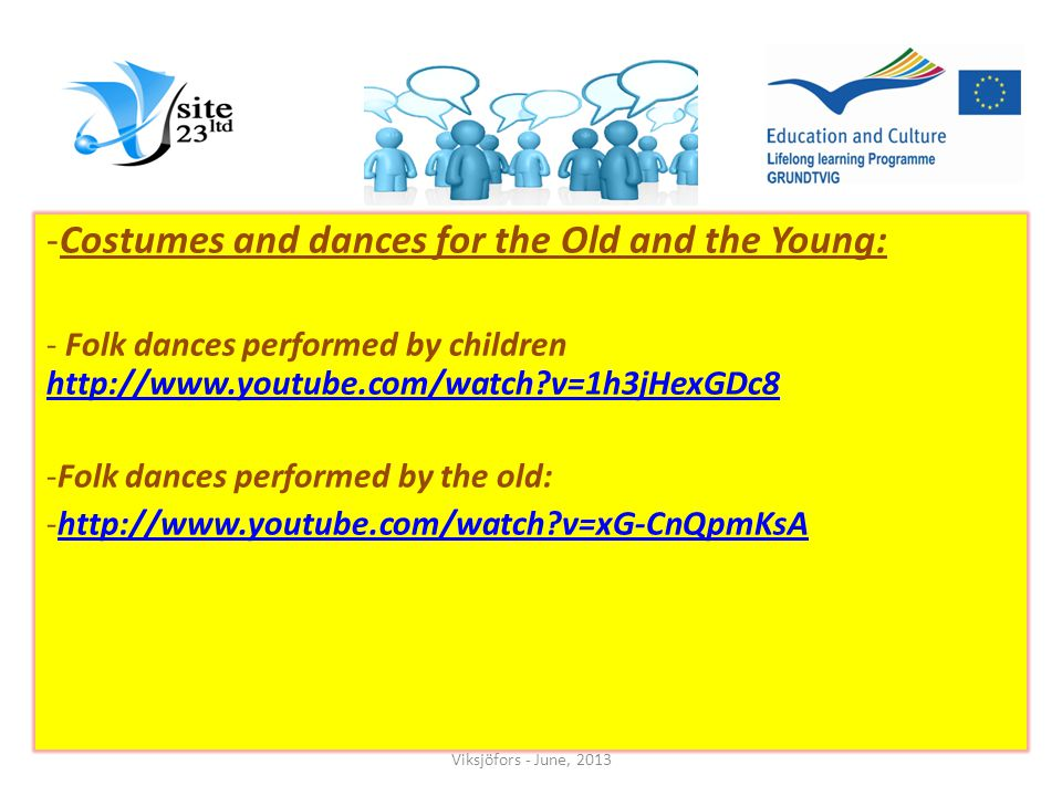 -Costumes and dances for the Old and the Young: - Folk dances performed by children   v=1h3jHexGDc8   v=1h3jHexGDc8 -Folk dances performed by the old: -  v=xG-CnQpmKsAhttp://  v=xG-CnQpmKsA Viksjöfors - June, 2013