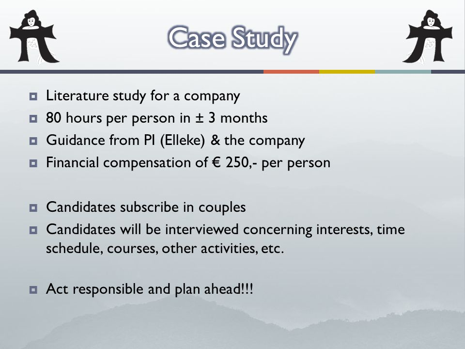  Literature study for a company  80 hours per person in ± 3 months  Guidance from PI (Elleke) & the company  Financial compensation of € 250,- per person  Candidates subscribe in couples  Candidates will be interviewed concerning interests, time schedule, courses, other activities, etc.