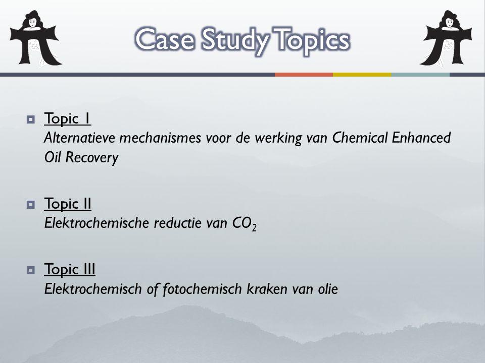  Topic 1 Alternatieve mechanismes voor de werking van Chemical Enhanced Oil Recovery  Topic II Elektrochemische reductie van CO 2  Topic III Elektrochemisch of fotochemisch kraken van olie