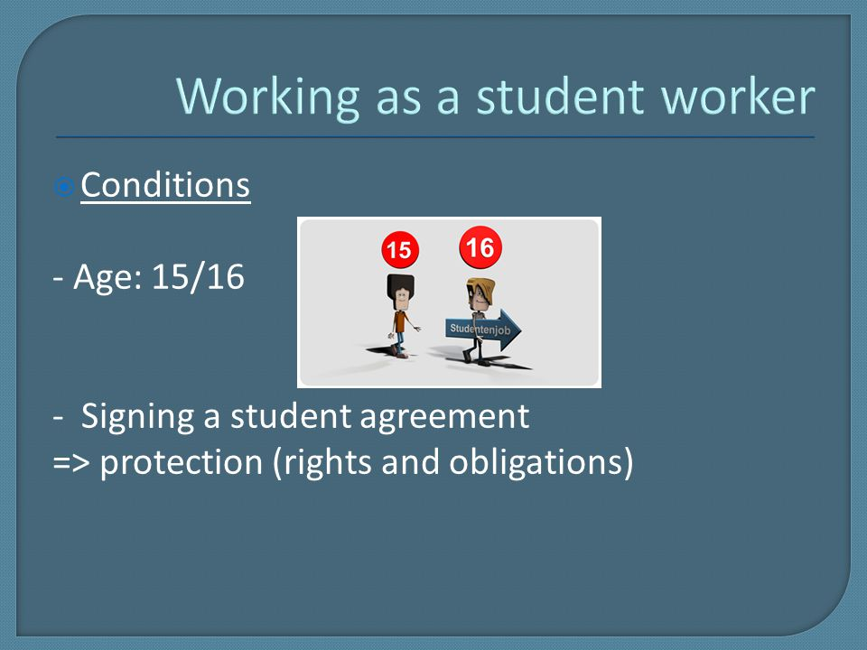  Conditions - Age: 15/16 - Signing a student agreement => protection (rights and obligations)