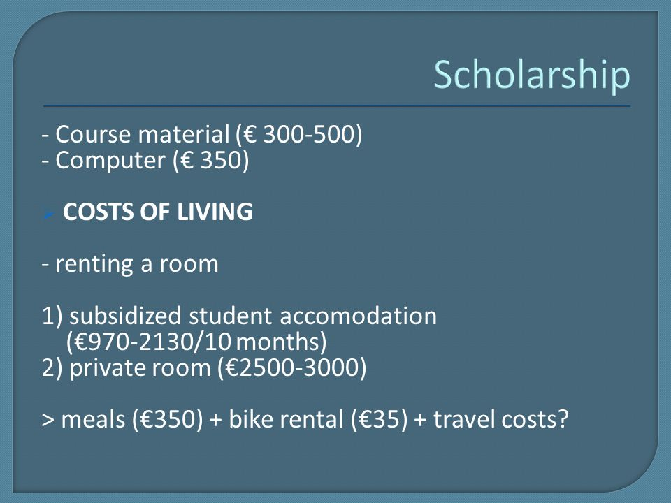 - Course material (€ 300-500) - Computer (€ 350)  COSTS OF LIVING - renting a room 1) subsidized student accomodation (€970-2130/10 months) 2) private room (€2500-3000) > meals (€350) + bike rental (€35) + travel costs