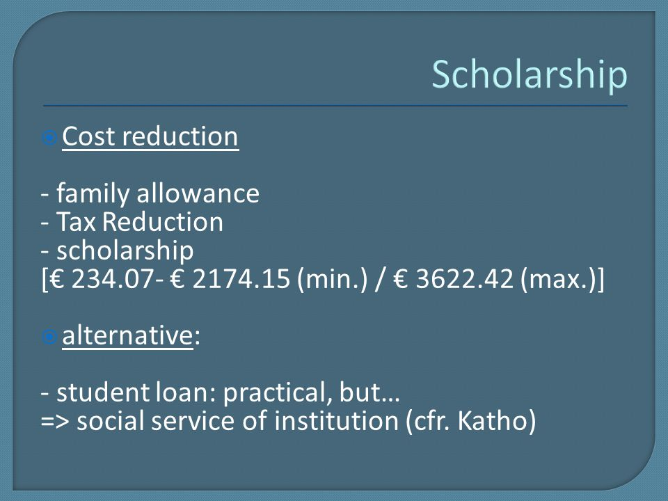  Cost reduction - family allowance - Tax Reduction - scholarship [€ 234.07- € 2174.15 (min.) / € 3622.42 (max.)]  alternative: - student loan: practical, but… => social service of institution (cfr.