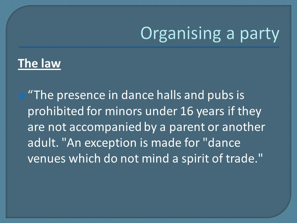 The law  The presence in dance halls and pubs is prohibited for minors under 16 years if they are not accompanied by a parent or another adult.
