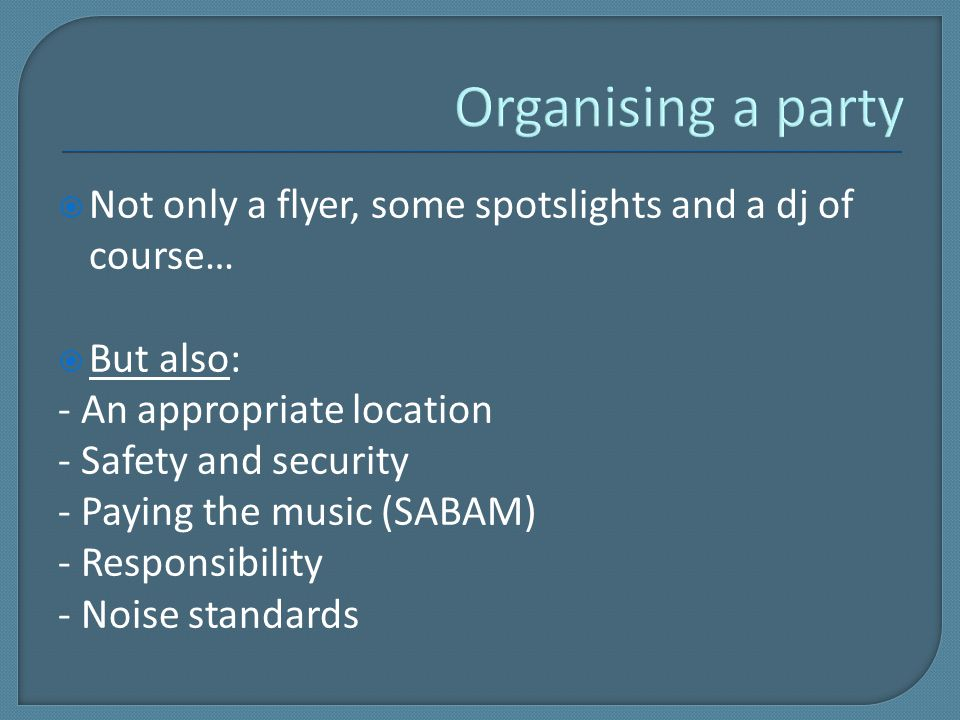  Not only a flyer, some spotslights and a dj of course…  But also: - An appropriate location - Safety and security - Paying the music (SABAM) - Responsibility - Noise standards
