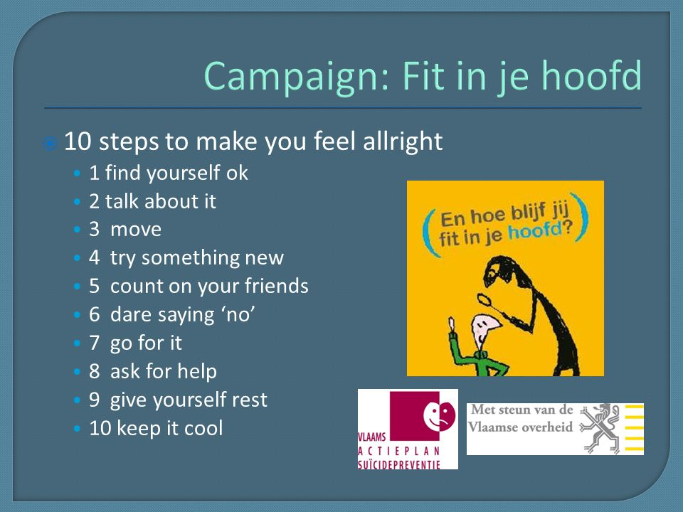  10 steps to make you feel allright 1 find yourself ok 2 talk about it 3 move 4 try something new 5 count on your friends 6 dare saying 'no' 7 go for it 8 ask for help 9 give yourself rest 10 keep it cool