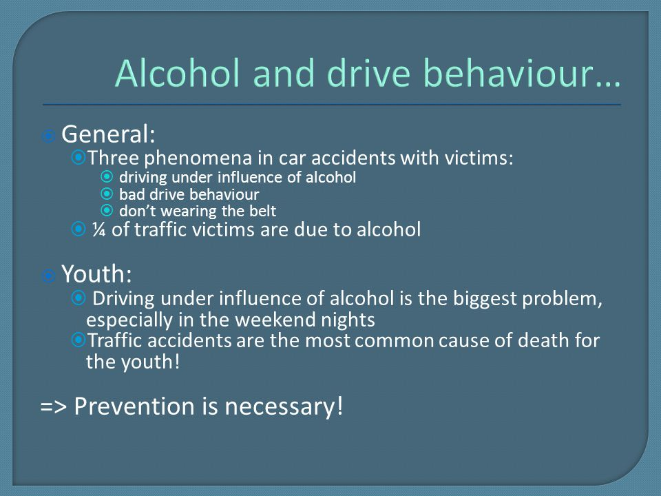  General:  Three phenomena in car accidents with victims:  driving under influence of alcohol  bad drive behaviour  don't wearing the belt  ¼ of traffic victims are due to alcohol  Youth:  Driving under influence of alcohol is the biggest problem, especially in the weekend nights  Traffic accidents are the most common cause of death for the youth.