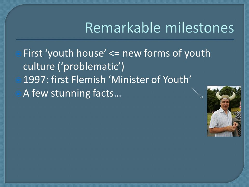  First 'youth house' <= new forms of youth culture ('problematic')  1997: first Flemish 'Minister of Youth'  A few stunning facts…