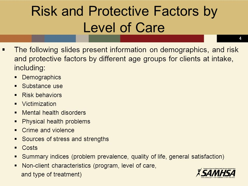 4 Risk and Protective Factors by Level of Care  The following slides present information on demographics, and risk and protective factors by different age groups for clients at intake, including:  Demographics  Substance use  Risk behaviors  Victimization  Mental health disorders  Physical health problems  Crime and violence  Sources of stress and strengths  Costs  Summary indices (problem prevalence, quality of life, general satisfaction)  Non-client characteristics (program, level of care, and type of treatment)