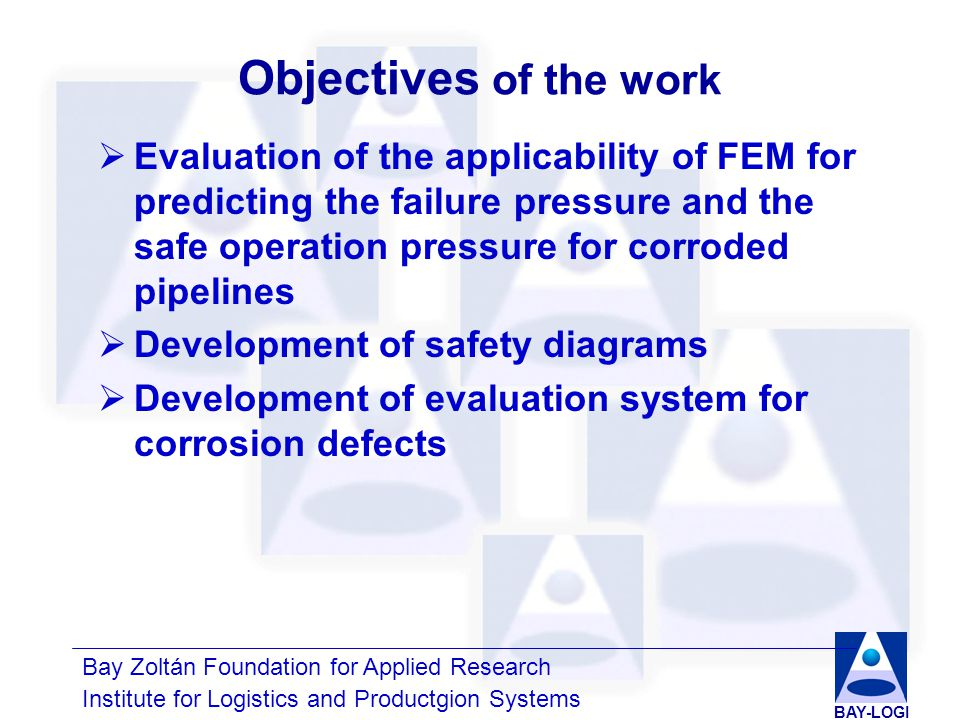 Bay Zoltán Foundation for Applied Research Institute for Logistics and Productgion Systems BAY-LOGI Previous projects  Development of FEM model with real defect geometry  Development of simplified defect geometries and comparative assessment  Comparison of FEM results with pressure tests and with engineering methods  Development of failure criteria for failure pressure