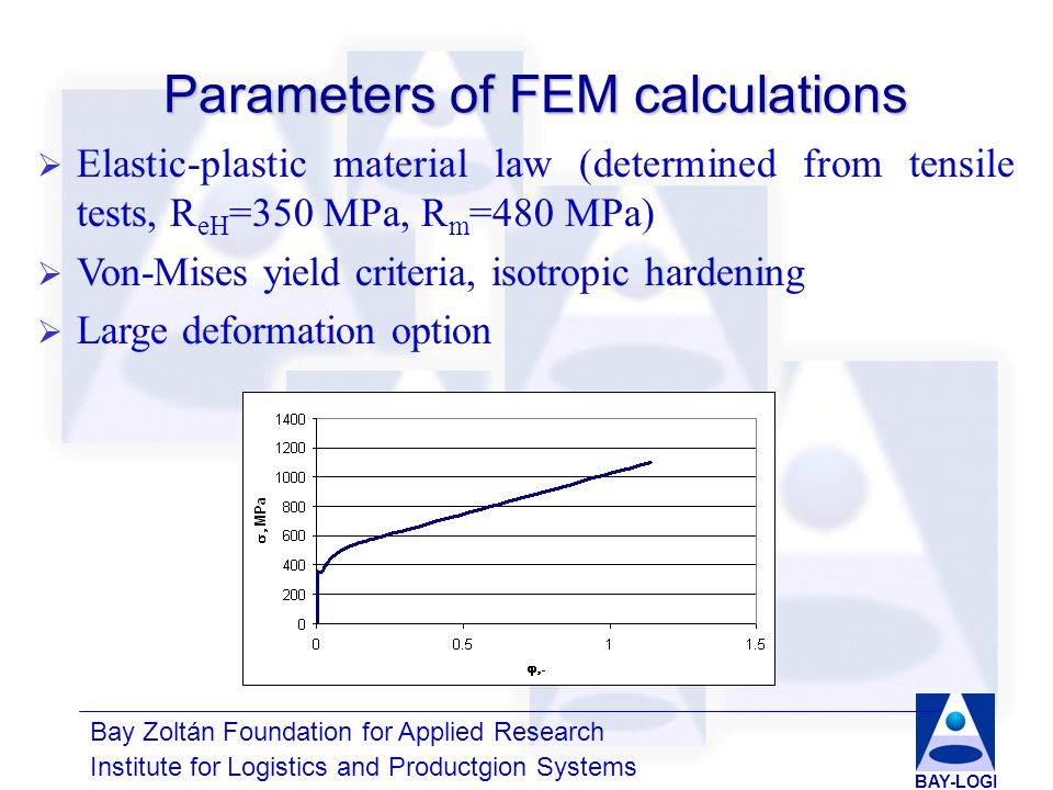 Bay Zoltán Foundation for Applied Research Institute for Logistics and Productgion Systems BAY-LOGI Parameters of FEM calculations  Elastic-plastic material law (determined from tensile tests, R eH =350 MPa, R m =480 MPa)  Von-Mises yield criteria, isotropic hardening  Large deformation option