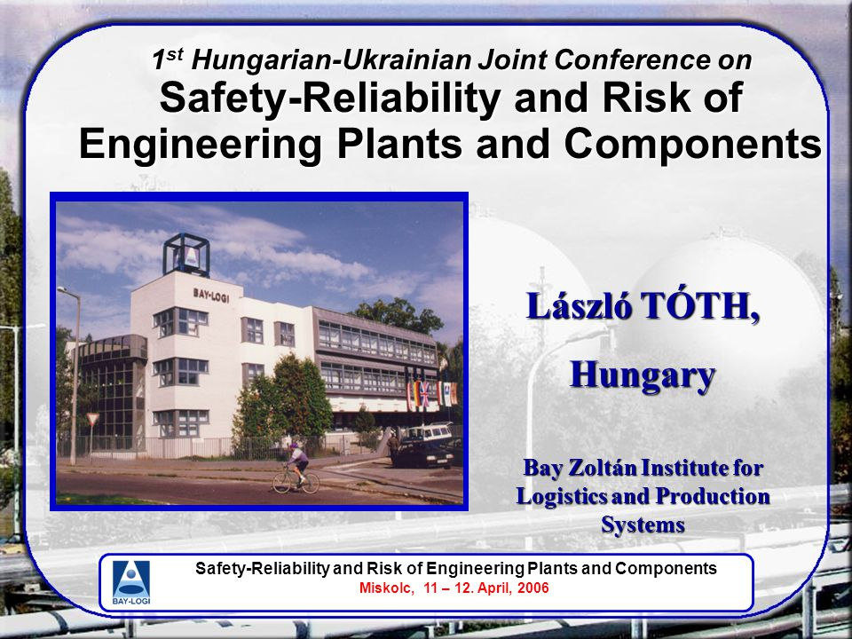 Safety-Reliability and Risk of Engineering Plants and Components Miskolc, 11 – 12. April, 2006 László TÓTH, Hungary Bay Zoltán Institute for Logistics