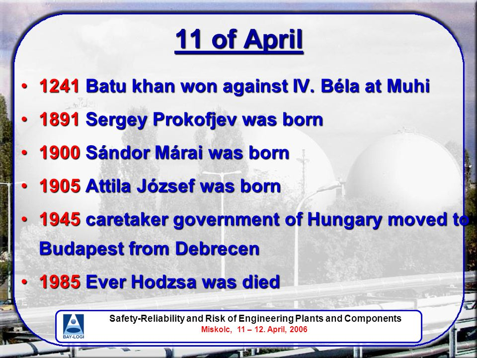 Safety-Reliability and Risk of Engineering Plants and Components Miskolc, 11 – 12. April, 2006 11 of April 1241 Batu khan won against IV. Béla at Muhi