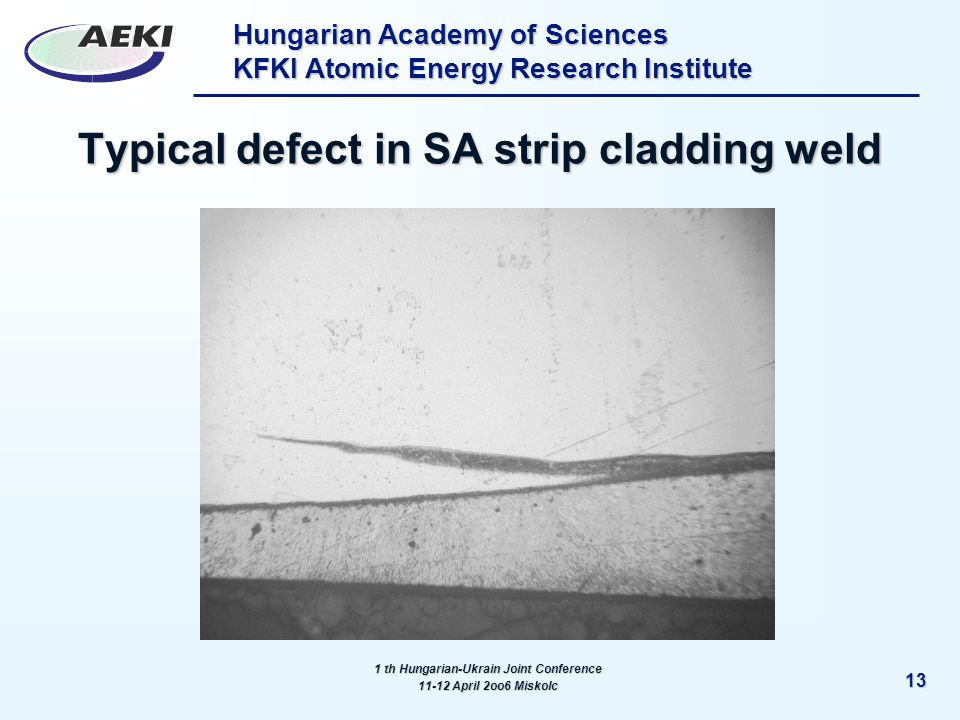 Hungarian Academy of Sciences KFKI Atomic Energy Research Institute 13 Typical defect in SA strip cladding weld 1 th Hungarian-Ukrain Joint Conference 11-12 April 2oo6 Miskolc