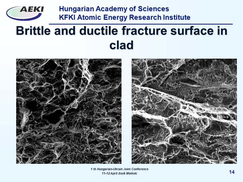 Hungarian Academy of Sciences KFKI Atomic Energy Research Institute 14 Brittle and ductile fracture surface in clad 1 th Hungarian-Ukrain Joint Conference 11-12 April 2oo6 Miskolc