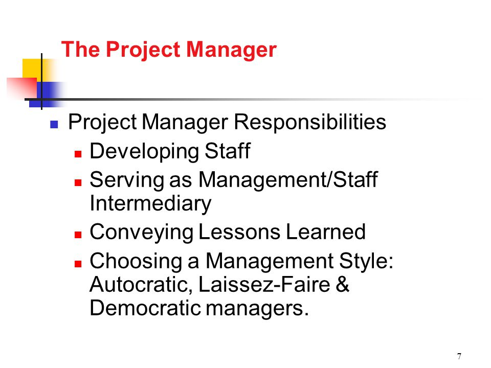 7 The Project Manager Project Manager Responsibilities Developing Staff Serving as Management/Staff Intermediary Conveying Lessons Learned Choosing a Management Style: Autocratic, Laissez-Faire & Democratic managers.