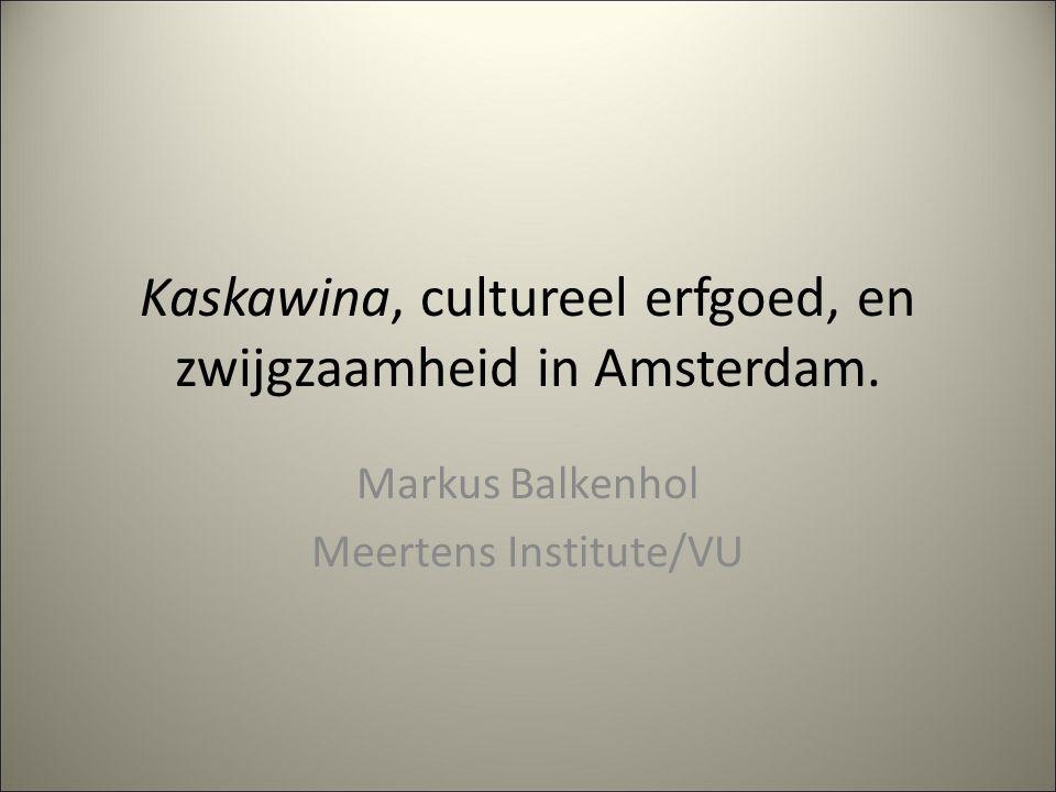 Kaskawina, cultureel erfgoed, en zwijgzaamheid in Amsterdam. Markus Balkenhol Meertens Institute/VU
