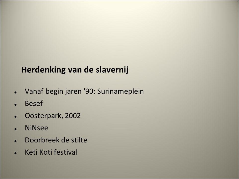 Herdenking van de slavernij Vanaf begin jaren 90: Surinameplein Besef Oosterpark, 2002 NiNsee Doorbreek de stilte Keti Koti festival